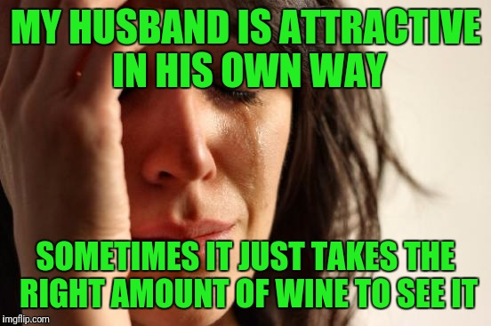 First World Problems Meme | MY HUSBAND IS ATTRACTIVE IN HIS OWN WAY SOMETIMES IT JUST TAKES THE RIGHT AMOUNT OF WINE TO SEE IT | image tagged in memes,first world problems | made w/ Imgflip meme maker