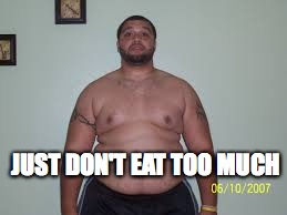 JUST DON'T EAT TOO MUCH | made w/ Imgflip meme maker