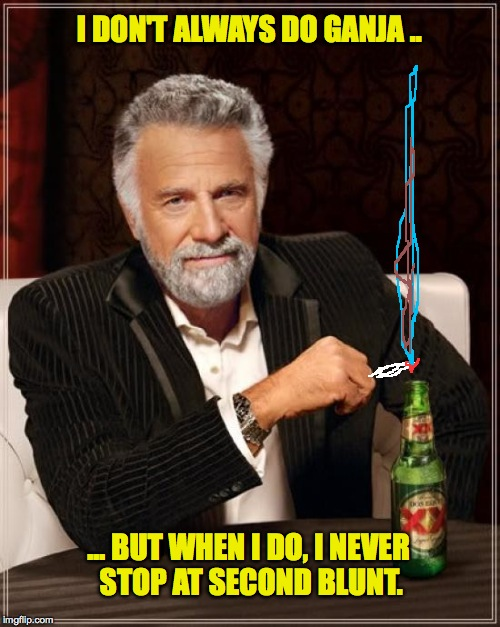 The Most Interesting Man In The World Meme | I DON'T ALWAYS DO GANJA .. ... BUT WHEN I DO, I NEVER STOP AT SECOND BLUNT. | image tagged in memes,the most interesting man in the world | made w/ Imgflip meme maker