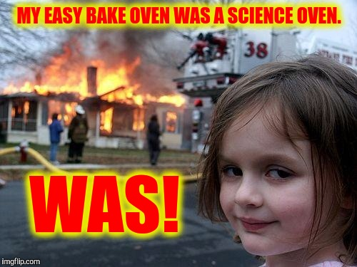 Disaster Girl Meme | MY EASY BAKE OVEN WAS A SCIENCE OVEN. WAS! | image tagged in memes,disaster girl | made w/ Imgflip meme maker