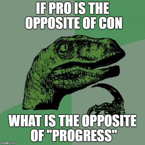 "Philosoraptor Meme | IF PRO IS THE OPPOSITE OF CON WHAT IS THE OPPOSITE OF ""PROGRESS"" 
