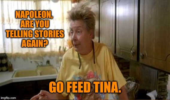 NAPOLEON, ARE YOU TELLING STORIES AGAIN? GO FEED TINA. | made w/ Imgflip meme maker