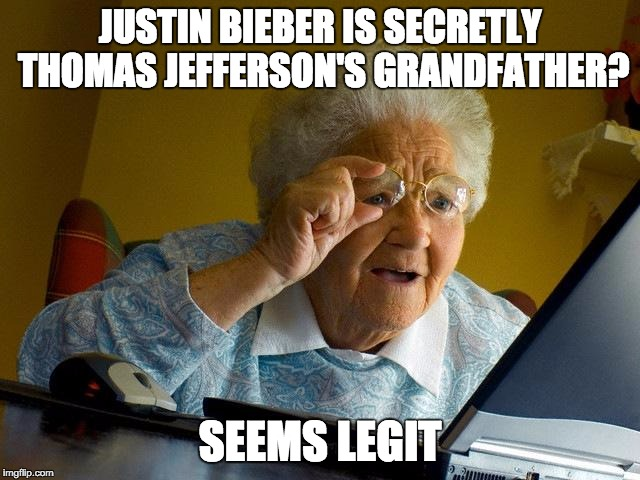 Grandma Finds The Internet | JUSTIN BIEBER IS SECRETLY THOMAS JEFFERSON'S GRANDFATHER? SEEMS LEGIT | image tagged in memes,grandma finds the internet | made w/ Imgflip meme maker