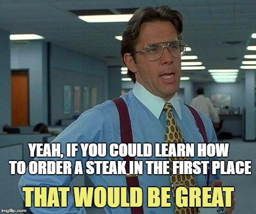 That Would Be Great Meme | YEAH, IF YOU COULD LEARN HOW TO ORDER A STEAK IN THE FIRST PLACE THAT WOULD BE GREAT | image tagged in memes,that would be great | made w/ Imgflip meme maker