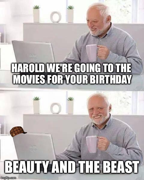 Hide the Pain Harold Meme | HAROLD WE'RE GOING TO THE MOVIES FOR YOUR BIRTHDAY BEAUTY AND THE BEAST | image tagged in memes,hide the pain harold,scumbag | made w/ Imgflip meme maker