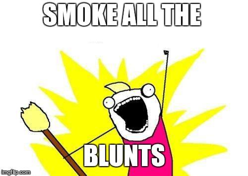 X All The Y Meme | SMOKE ALL THE BLUNTS | image tagged in memes,x all the y | made w/ Imgflip meme maker