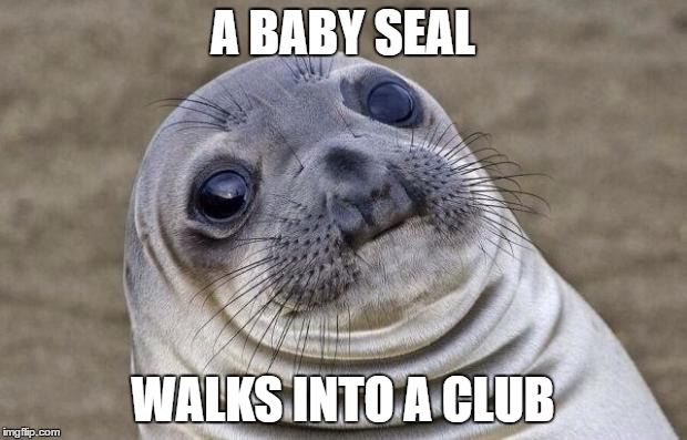Awkward Moment Sealion Meme | A BABY SEAL WALKS INTO A CLUB | image tagged in memes,awkward moment sealion | made w/ Imgflip meme maker