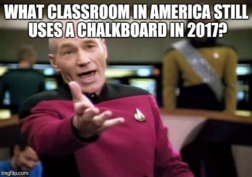 Picard Wtf Meme | WHAT CLASSROOM IN AMERICA STILL USES A CHALKBOARD IN 2017? | image tagged in memes,picard wtf | made w/ Imgflip meme maker
