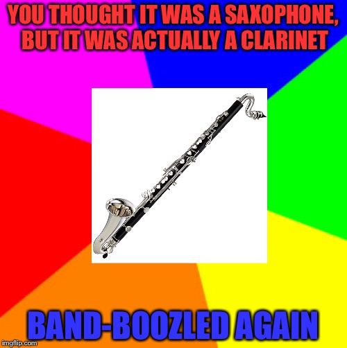 You thought. You thought wrong. | YOU THOUGHT IT WAS A SAXOPHONE, BUT IT WAS ACTUALLY A CLARINET BAND-BOOZLED AGAIN | image tagged in memes,band,bamboozled | made w/ Imgflip meme maker