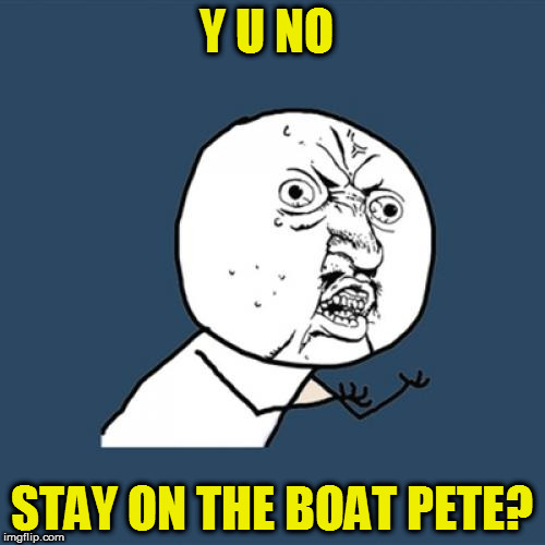 Y U No Meme | Y U NO STAY ON THE BOAT PETE? | image tagged in memes,y u no | made w/ Imgflip meme maker