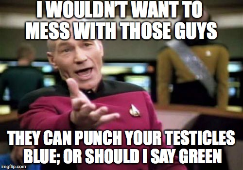Picard Wtf Meme | I WOULDN'T WANT TO MESS WITH THOSE GUYS THEY CAN PUNCH YOUR TESTICLES BLUE; OR SHOULD I SAY GREEN | image tagged in memes,picard wtf | made w/ Imgflip meme maker