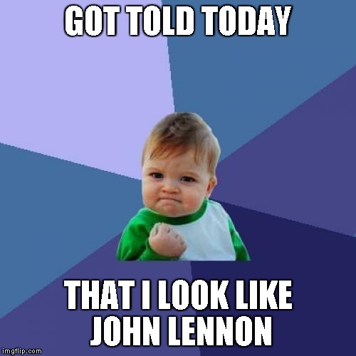 A few months ago, I was told I have Donald Trump hair, but it's grown out since... | GOT TOLD TODAY THAT I LOOK LIKE JOHN LENNON | image tagged in memes,success kid | made w/ Imgflip meme maker