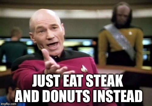 Picard Wtf Meme | JUST EAT STEAK AND DONUTS INSTEAD | image tagged in memes,picard wtf | made w/ Imgflip meme maker