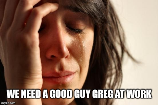 First World Problems Meme | WE NEED A GOOD GUY GREG AT WORK | image tagged in memes,first world problems | made w/ Imgflip meme maker