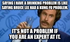 Ron Burgandy |  SAYING I HAVE A DRINKING PROBLEM IS LIKE SAYING BRUCE LEE HAD A KUNG FU PROBLEM. IT'S NOT A PROBLEM IF YOU ARE AN EXPERT AT IT. | image tagged in ron burgandy,alcohol,drinking,alcoholic,problems,expert | made w/ Imgflip meme maker