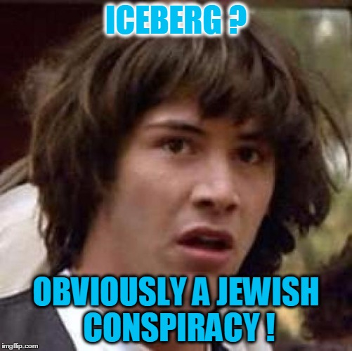 Conspiracy Keanu Meme | ICEBERG ? OBVIOUSLY A JEWISH CONSPIRACY ! | image tagged in memes,conspiracy keanu | made w/ Imgflip meme maker