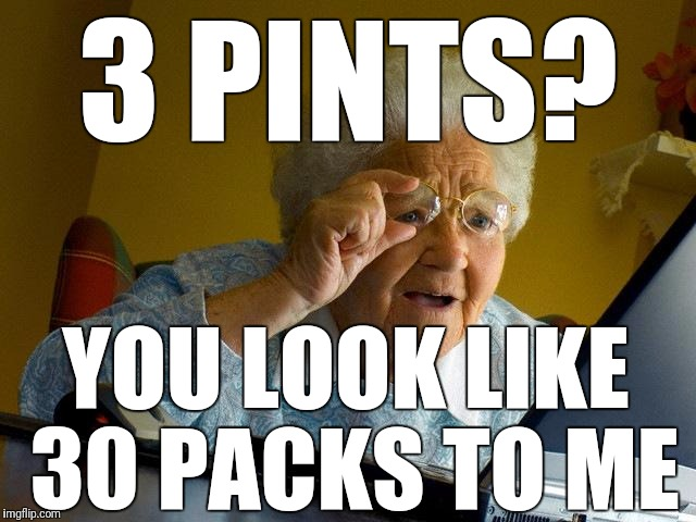 Grandma Finds The Internet Meme | 3 PINTS? YOU LOOK LIKE 30 PACKS TO ME | image tagged in memes,grandma finds the internet | made w/ Imgflip meme maker