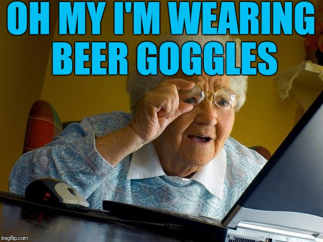 Grandma Finds The Internet Meme | OH MY I'M WEARING BEER GOGGLES | image tagged in memes,grandma finds the internet | made w/ Imgflip meme maker