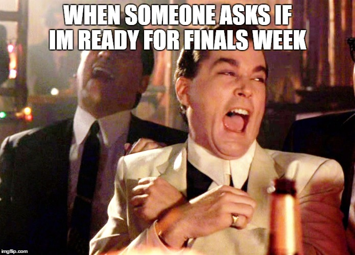 Finals Week.. | WHEN SOMEONE ASKS IF IM READY FOR FINALS WEEK | image tagged in memes,good fellas hilarious,finals,exams,tests,college | made w/ Imgflip meme maker