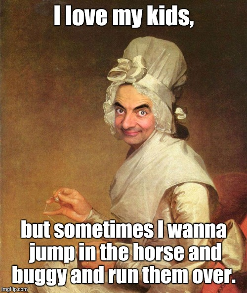Mr. Bean | I love my kids, but sometimes I wanna jump in the horse and buggy and run them over. | image tagged in mr bean | made w/ Imgflip meme maker