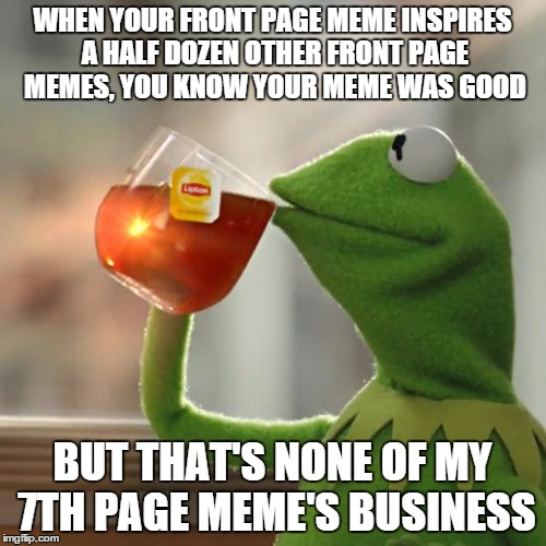 But Thats None Of My Business Meme | WHEN YOUR FRONT PAGE MEME INSPIRES A HALF DOZEN OTHER FRONT PAGE MEMES, YOU KNOW YOUR MEME WAS GOOD BUT THAT'S NONE OF MY 7TH PAGE MEME'S BU | image tagged in memes,but thats none of my business,kermit the frog | made w/ Imgflip meme maker