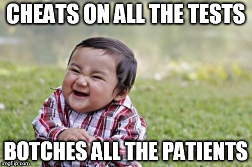 Evil Toddler Meme | CHEATS ON ALL THE TESTS BOTCHES ALL THE PATIENTS | image tagged in memes,evil toddler | made w/ Imgflip meme maker