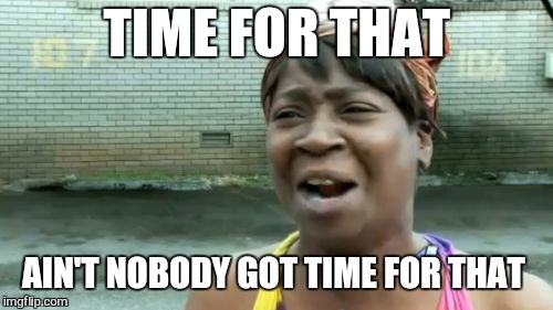 Aint Nobody Got Time For That Meme | TIME FOR THAT AIN'T NOBODY GOT TIME FOR THAT | image tagged in memes,aint nobody got time for that | made w/ Imgflip meme maker