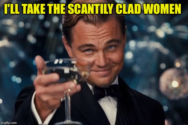 Leonardo Dicaprio Cheers Meme | I'LL TAKE THE SCANTILY CLAD WOMEN | image tagged in memes,leonardo dicaprio cheers | made w/ Imgflip meme maker