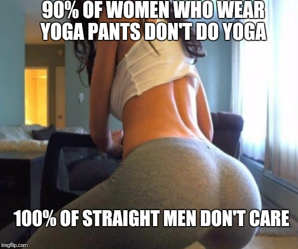 Yoga Pant's Week A Tetsuoswrath/Lynch Event March 20th--27th | 90% OF WOMEN WHO WEAR YOGA PANTS DON'T DO YOGA 100% OF STRAIGHT MEN DON'T CARE | image tagged in funny,memes,yoga pants,yoga,yoga pants week | made w/ Imgflip meme maker