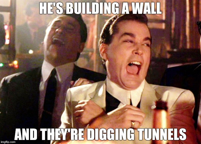 Good Fellas Hilarious Meme | HE'S BUILDING A WALL AND THEY'RE DIGGING TUNNELS | image tagged in memes,good fellas hilarious | made w/ Imgflip meme maker