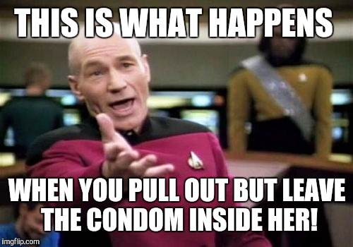 Picard Wtf Meme | THIS IS WHAT HAPPENS WHEN YOU PULL OUT BUT LEAVE THE CONDOM INSIDE HER! | image tagged in memes,picard wtf | made w/ Imgflip meme maker