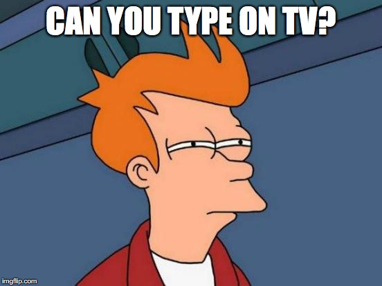 Futurama Fry Meme | CAN YOU TYPE ON TV? | image tagged in memes,futurama fry | made w/ Imgflip meme maker