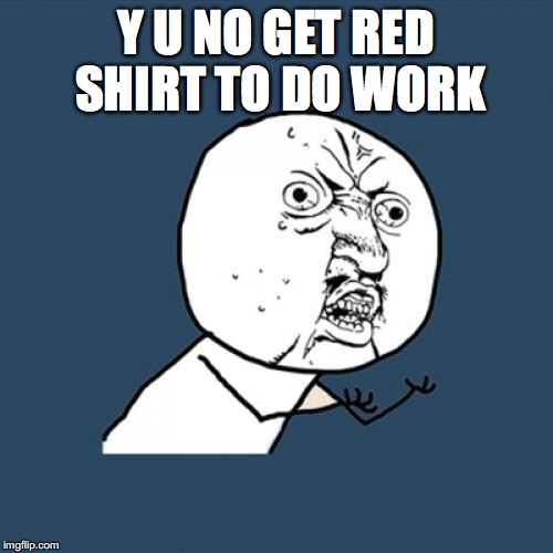 Y U No Meme | Y U NO GET RED SHIRT TO DO WORK | image tagged in memes,y u no | made w/ Imgflip meme maker