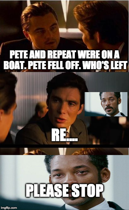 Stop Pl0x |  PETE AND REPEAT WERE ON A BOAT. PETE FELL OFF. WHO'S LEFT; RE.... PLEASE STOP | image tagged in memes,inception,pete and repeat,crying will smith | made w/ Imgflip meme maker