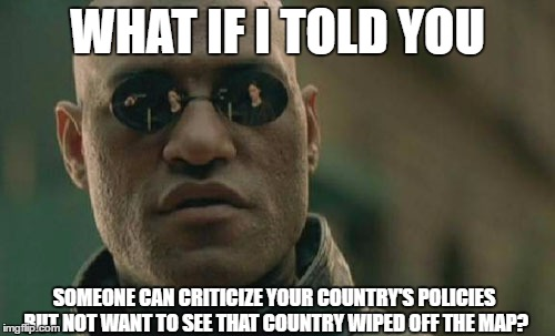 Matrix Morpheus Meme | WHAT IF I TOLD YOU SOMEONE CAN CRITICIZE YOUR COUNTRY'S POLICIES BUT NOT WANT TO SEE THAT COUNTRY WIPED OFF THE MAP? | image tagged in memes,matrix morpheus | made w/ Imgflip meme maker