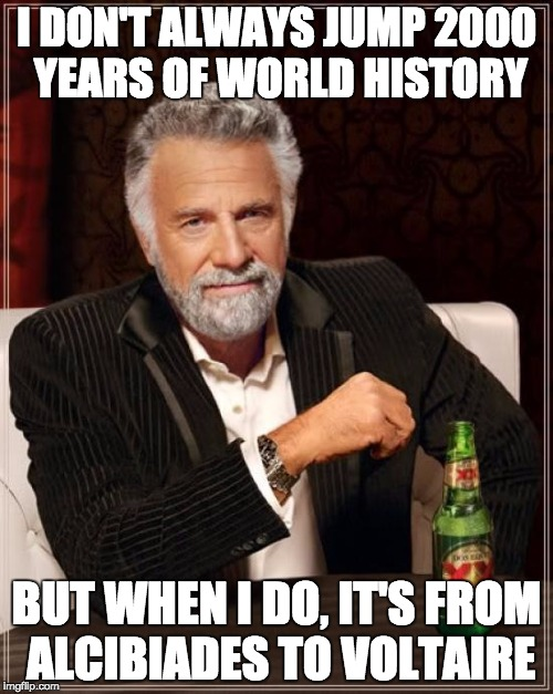 The Most Interesting Man In The World Meme | I DON'T ALWAYS JUMP 2000 YEARS OF WORLD HISTORY BUT WHEN I DO, IT'S FROM ALCIBIADES TO VOLTAIRE | image tagged in memes,the most interesting man in the world | made w/ Imgflip meme maker