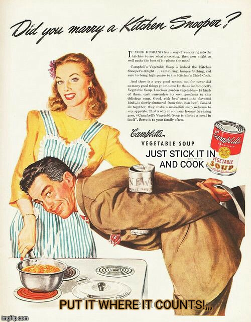 It sure hits the spot,,, | JUST STICK IT IN      AND COOK PUT IT WHERE IT COUNTS!,,, | image tagged in old ad week,swiggys-back,campbell's soup,mmm mmm good,eat it | made w/ Imgflip meme maker