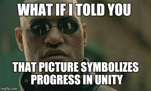Matrix Morpheus Meme | WHAT IF I TOLD YOU THAT PICTURE SYMBOLIZES PROGRESS IN UNITY | image tagged in memes,matrix morpheus | made w/ Imgflip meme maker