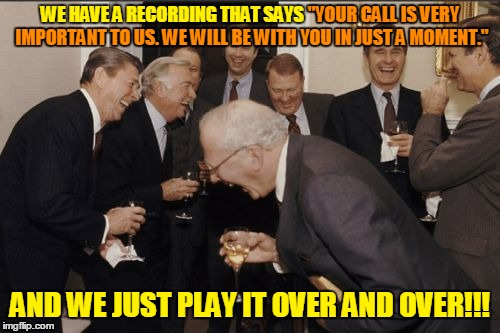 "Meanwhile, behind the scenes... | WE HAVE A RECORDING THAT SAYS ""YOUR CALL IS VERY IMPORTANT TO US. WE WILL BE WITH YOU IN JUST A MOMENT."" AND WE JUST PLAY IT OVER AND OVER!! 