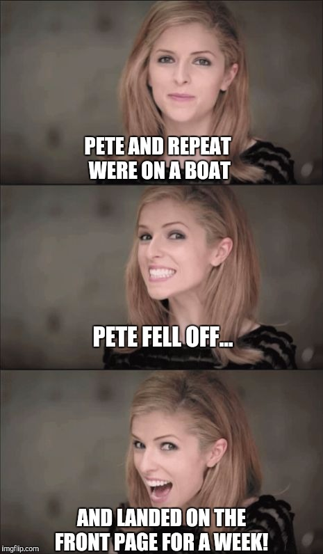 Pete and Repeat finally fell off the front page, but for a few days there it was the front page lol |  PETE AND REPEAT WERE ON A BOAT; PETE FELL OFF... AND LANDED ON THE FRONT PAGE FOR A WEEK! | image tagged in memes,bad pun anna kendrick,pete and repeat,front page,tammyfaye | made w/ Imgflip meme maker