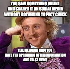 Hate Fake News? | YOU SAW SOMETHING ONLINE AND SHARED IT ON SOCIAL MEDIA WITHOUT BOTHERING TO FACT CHECK TELL ME AGAIN HOW YOU HATE THE SPREADING OF MISINFORM | image tagged in gene wilder,misinformation,false news | made w/ Imgflip meme maker