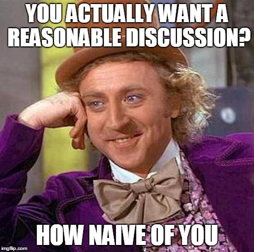 Creepy Condescending Wonka Meme | YOU ACTUALLY WANT A REASONABLE DISCUSSION? HOW NAIVE OF YOU | image tagged in memes,creepy condescending wonka | made w/ Imgflip meme maker