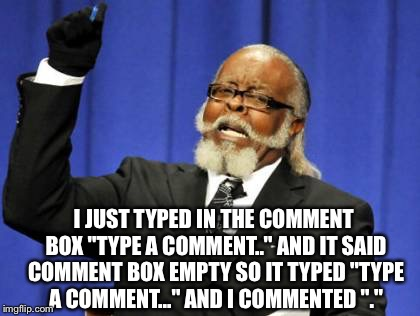 "Too Damn High Meme | I JUST TYPED IN THE COMMENT BOX ""TYPE A COMMENT.."" AND IT SAID COMMENT BOX EMPTY SO IT TYPED ""TYPE A COMMENT..."" AND I COMMENTED ""."" 