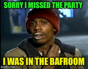 Y'all Got Any More Of That Meme | SORRY I MISSED THE PARTY I WAS IN THE BAFROOM | image tagged in memes,yall got any more of | made w/ Imgflip meme maker