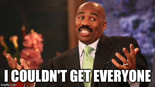Steve Harvey Meme | I COULDN'T GET EVERYONE | image tagged in memes,steve harvey | made w/ Imgflip meme maker