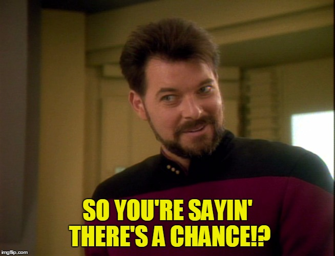 So you're sayin' there's a chance! | SO YOU'RE SAYIN' THERE'S A CHANCE!? | image tagged in riker lets start some trouble | made w/ Imgflip meme maker