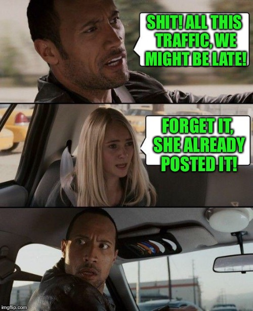 The Rock Driving Meme | SHIT! ALL THIS TRAFFIC, WE MIGHT BE LATE! FORGET IT, SHE ALREADY POSTED IT! | image tagged in memes,the rock driving | made w/ Imgflip meme maker