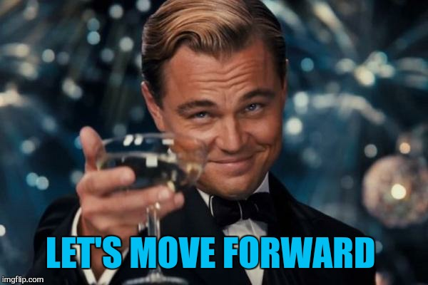 Leonardo Dicaprio Cheers Meme | LET'S MOVE FORWARD | image tagged in memes,leonardo dicaprio cheers | made w/ Imgflip meme maker
