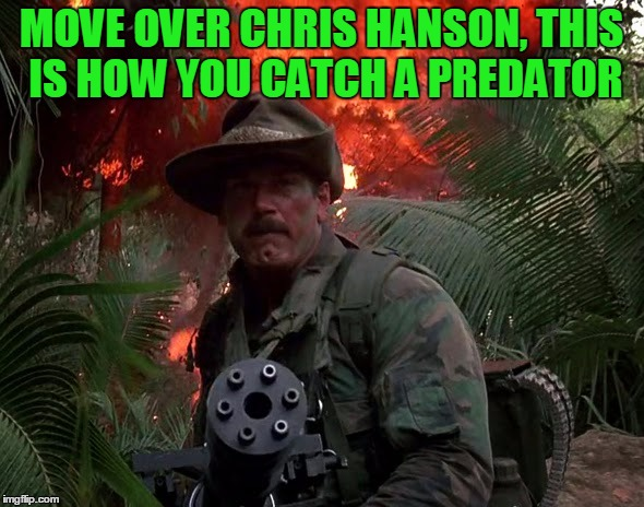 To Catch A Predator | MOVE OVER CHRIS HANSON, THIS IS HOW YOU CATCH A PREDATOR | image tagged in jesse ventura predator,to catch a predator,chris hansen,jesse ventura,don't be a chester | made w/ Imgflip meme maker