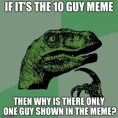 Philosoraptor Meme | IF IT'S THE 10 GUY MEME THEN WHY IS THERE ONLY ONE GUY SHOWN IN THE MEME? | image tagged in memes,philosoraptor | made w/ Imgflip meme maker